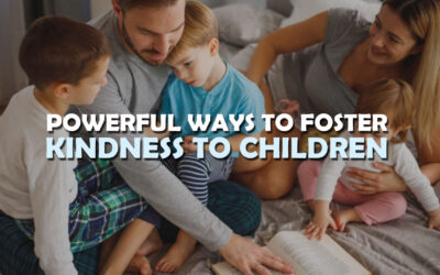 Powerful Ways to Foster Kindness to Children